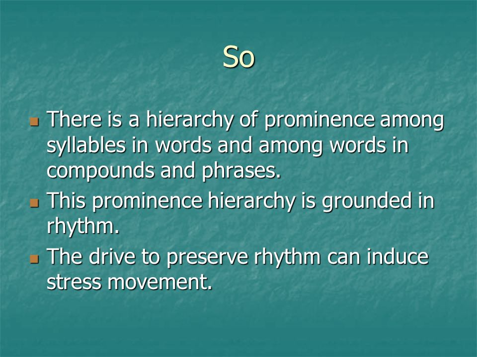 So There is a hierarchy of prominence among syllables in words and among words in compounds and phrases.