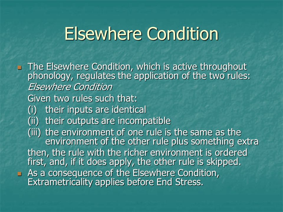 Elsewhere Condition The Elsewhere Condition, which is active throughout phonology, regulates the application of the two rules: