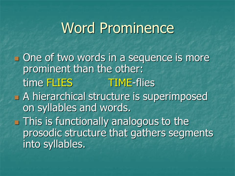 Word Prominence One of two words in a sequence is more prominent than the other: time FLIES TIME-flies.