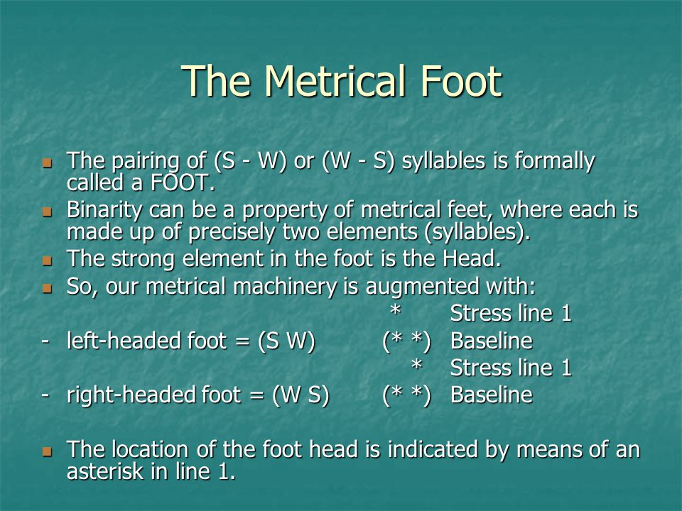 The Metrical Foot The pairing of (S - W) or (W - S) syllables is formally called a FOOT.