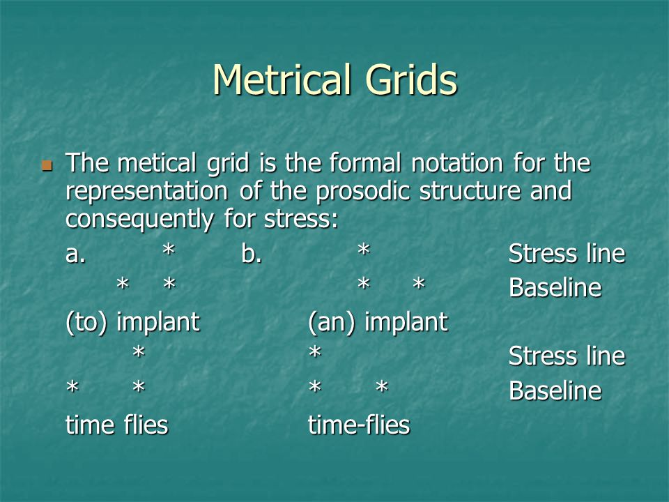 Metrical Grids The metical grid is the formal notation for the representation of the prosodic structure and consequently for stress:
