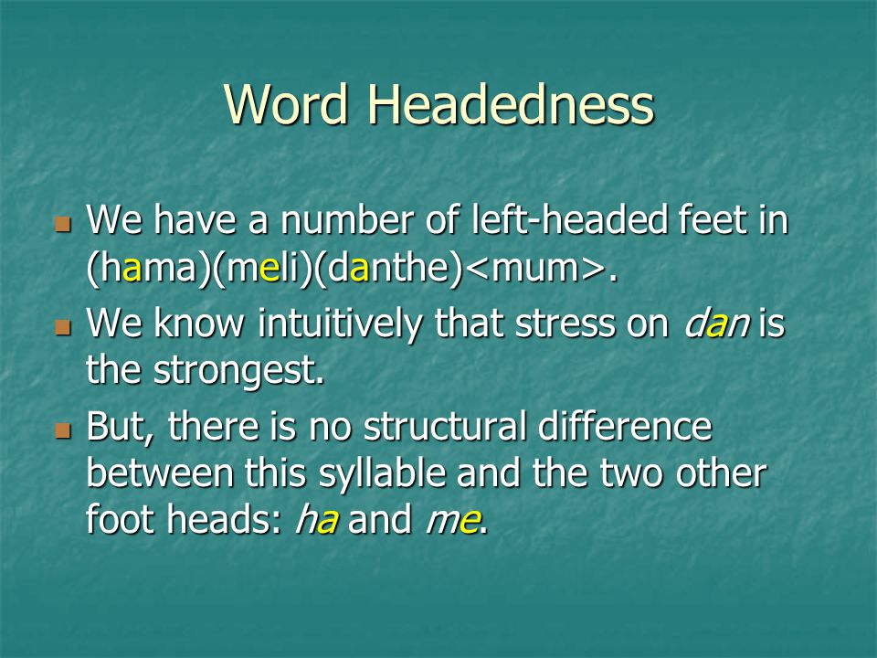 Word Headedness We have a number of left-headed feet in (hama)(meli)(danthe)<mum>. We know intuitively that stress on dan is the strongest.