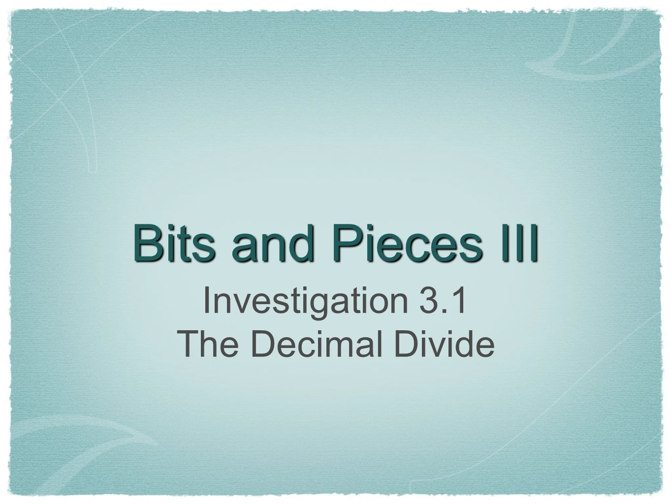 Bits and Pieces III Investigation 3.1 The Decimal Divide