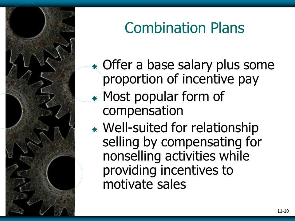 Combination Plans Offer a base salary plus some proportion of incentive pay. Most popular form of compensation.
