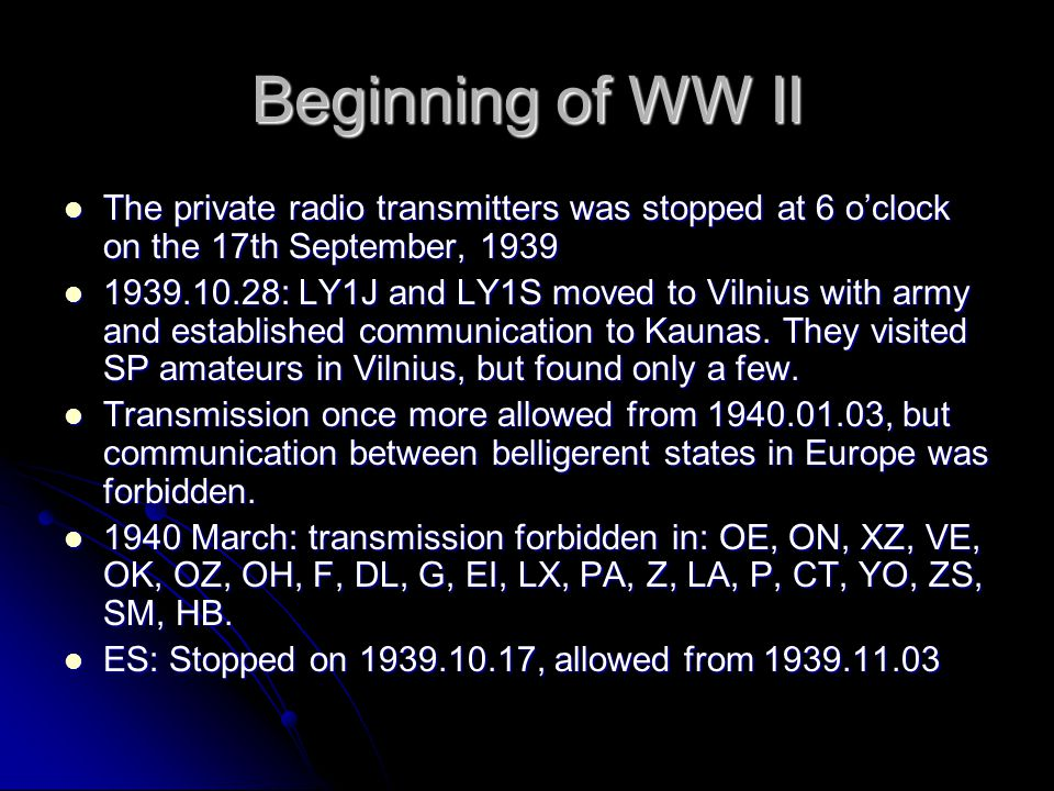 Beginning of WW II The private radio transmitters was stopped at 6 o'clock on the 17th September, 1939.