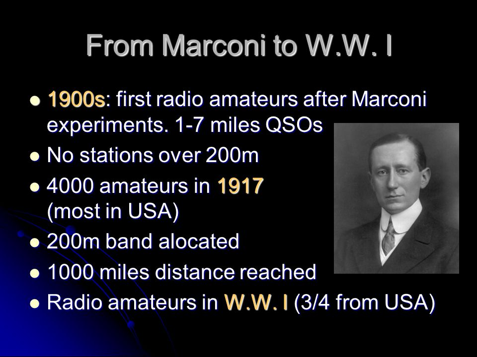From Marconi to W.W. I 1900s: first radio amateurs after Marconi experiments. 1-7 miles QSOs. No stations over 200m.