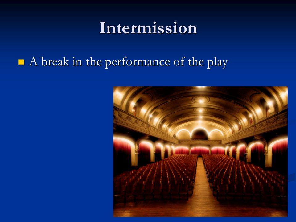 Intermission A break in the performance of the play