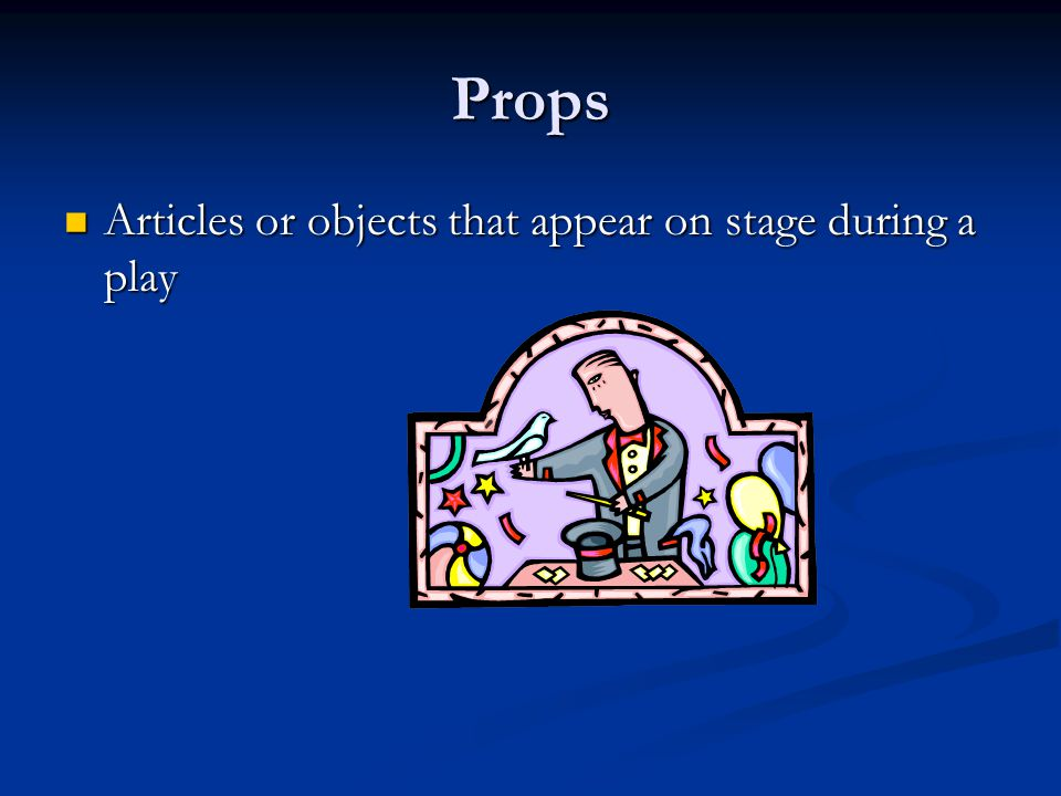 Props Articles or objects that appear on stage during a play