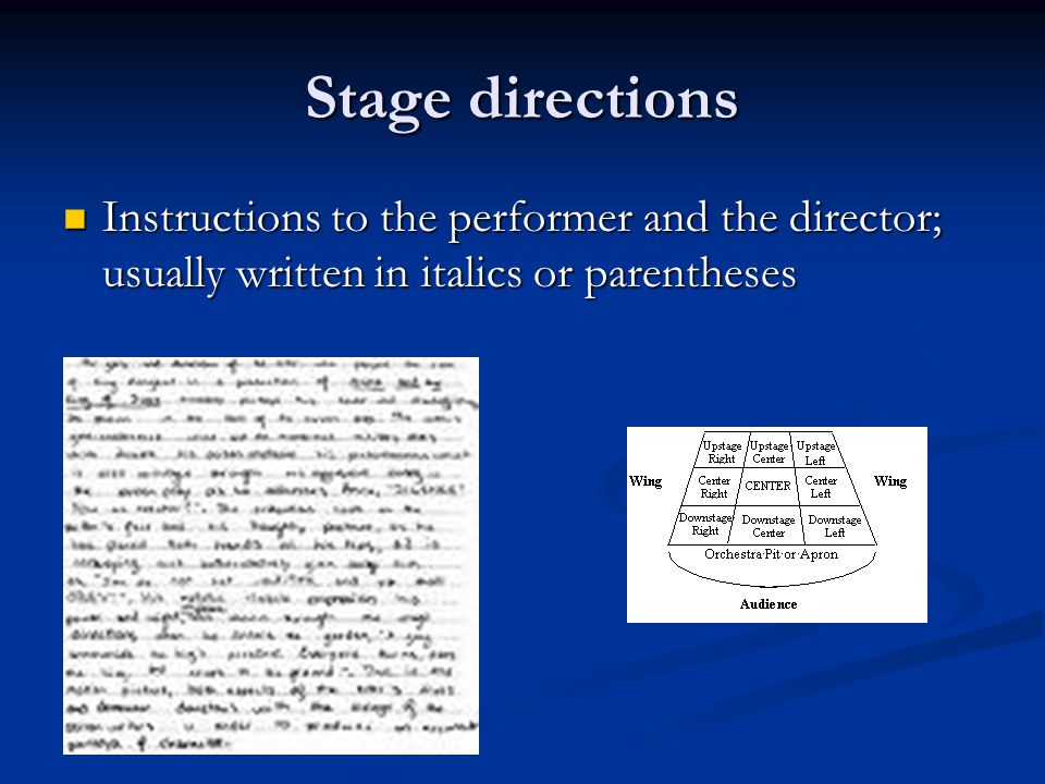 Stage directions Instructions to the performer and the director; usually written in italics or parentheses.