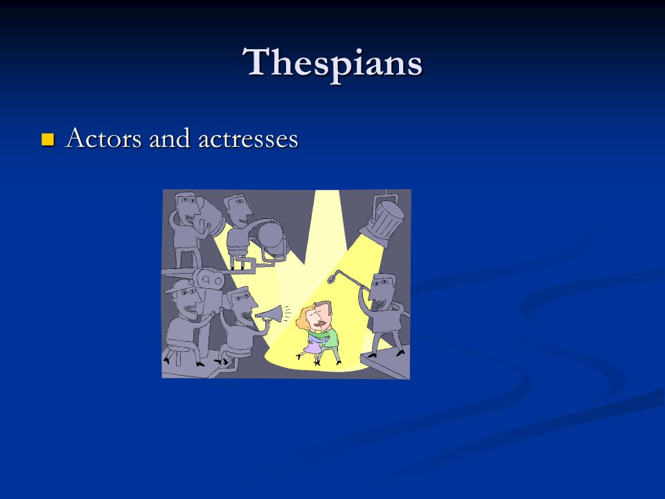 Thespians Actors and actresses