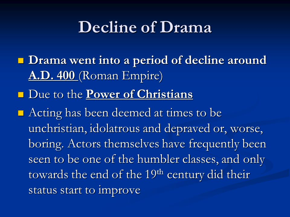 Decline of Drama Drama went into a period of decline around A.D. 400 (Roman Empire) Due to the Power of Christians.