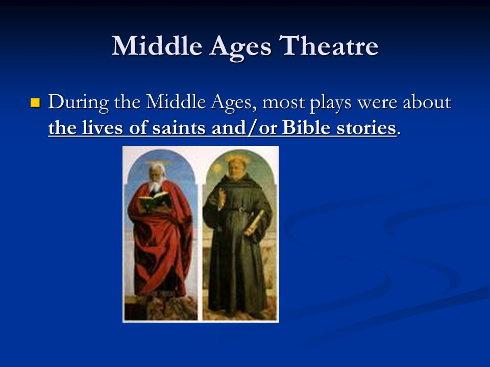 Middle Ages Theatre During the Middle Ages, most plays were about the lives of saints and/or Bible stories.