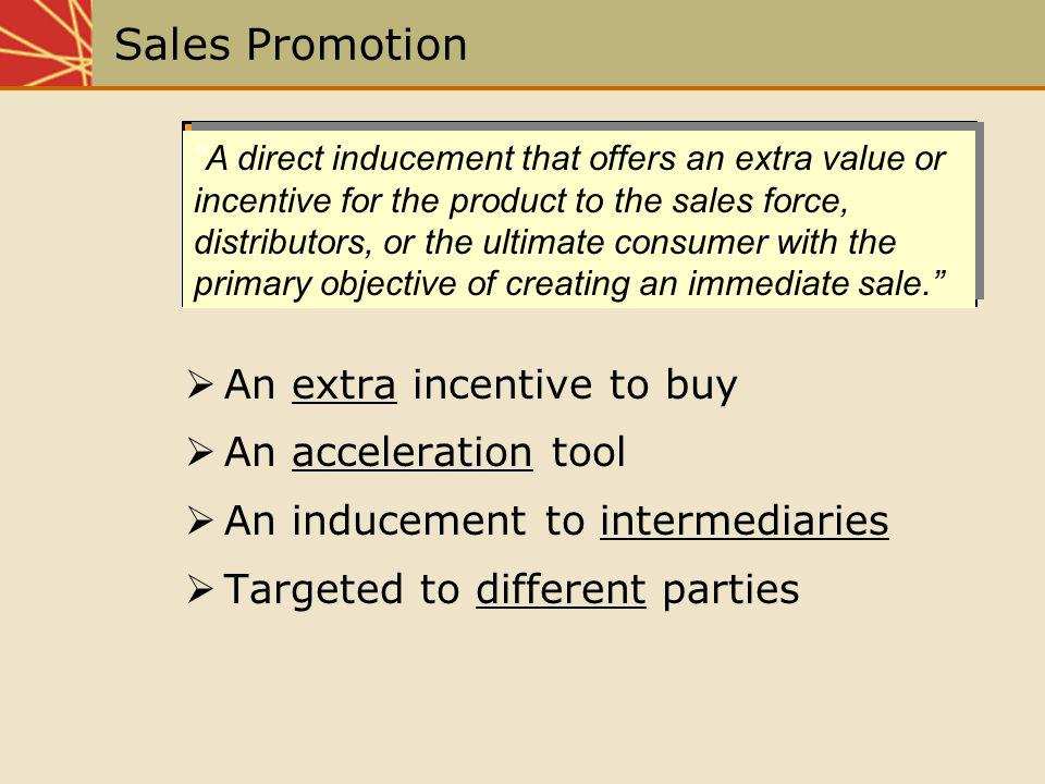 Sales Promotion An extra incentive to buy An acceleration tool