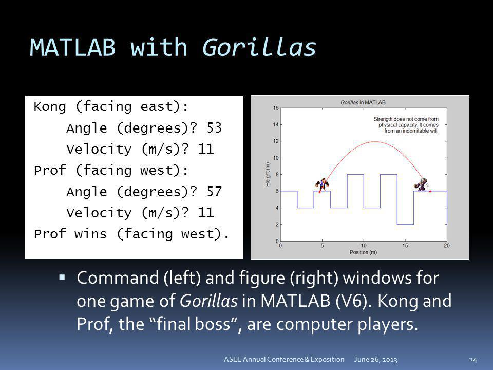 MATLAB with Gorillas Kong (facing east): Angle (degrees) 53 Velocity (m/s) 11 Prof (facing west): Angle (degrees) 57 Prof wins (facing west).
