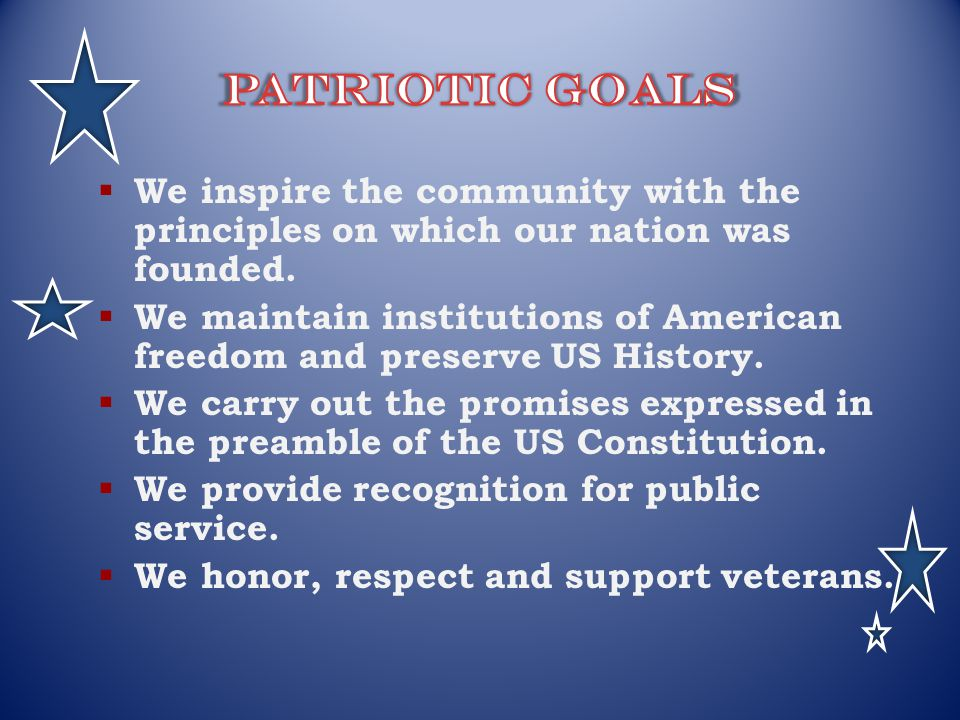 Patriotic Goals We inspire the community with the principles on which our nation was founded.