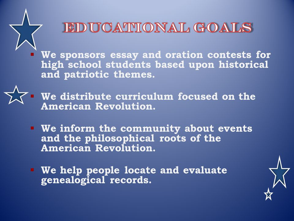 Educational Goals We sponsors essay and oration contests for high school students based upon historical and patriotic themes.
