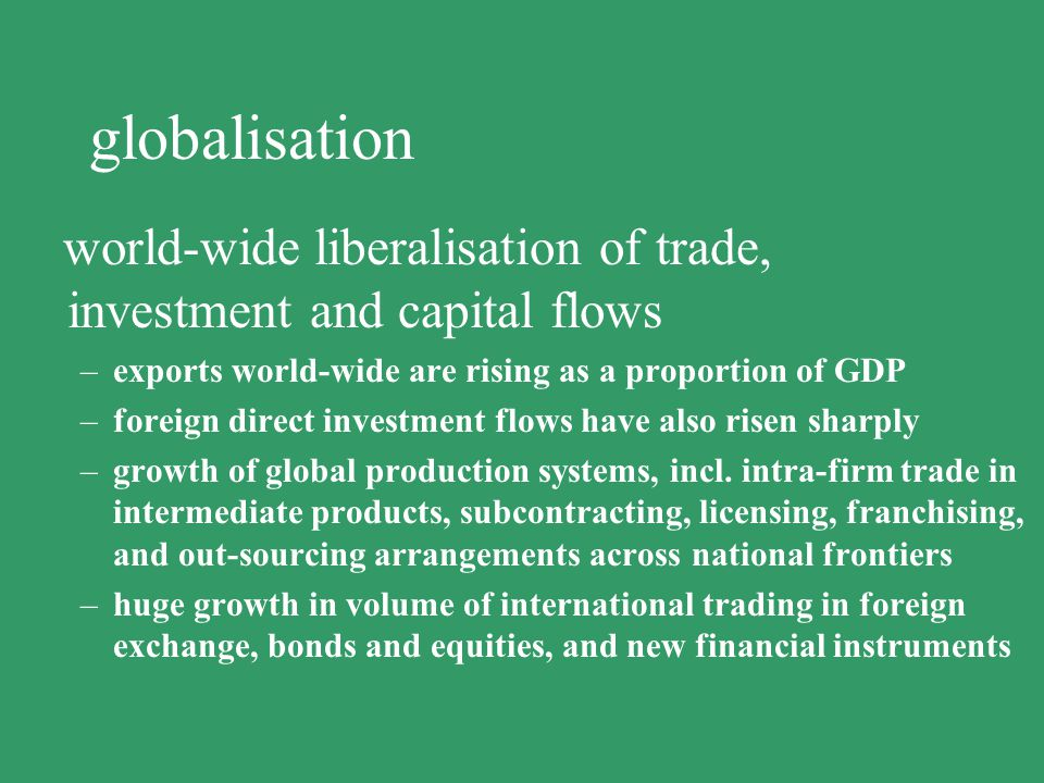 globalisation world-wide liberalisation of trade, investment and capital flows. exports world-wide are rising as a proportion of GDP.