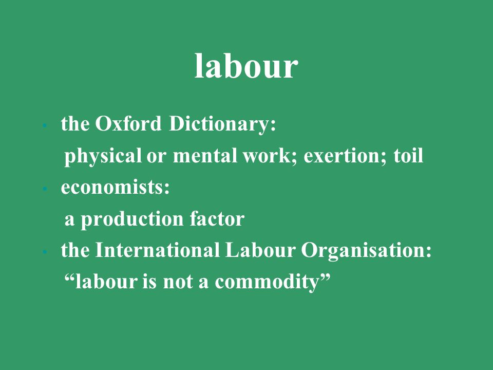 labour the Oxford Dictionary: physical or mental work; exertion; toil