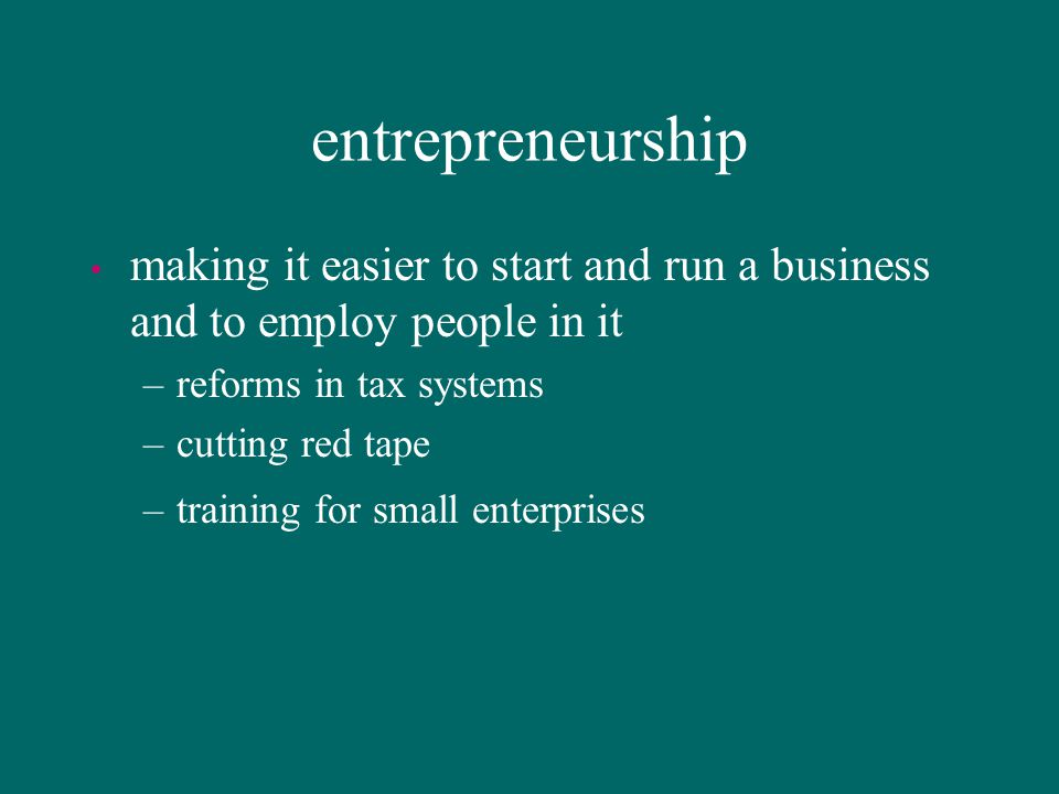entrepreneurship making it easier to start and run a business and to employ people in it. reforms in tax systems.