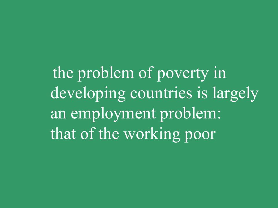 the problem of poverty in developing countries is largely an employment problem: that of the working poor