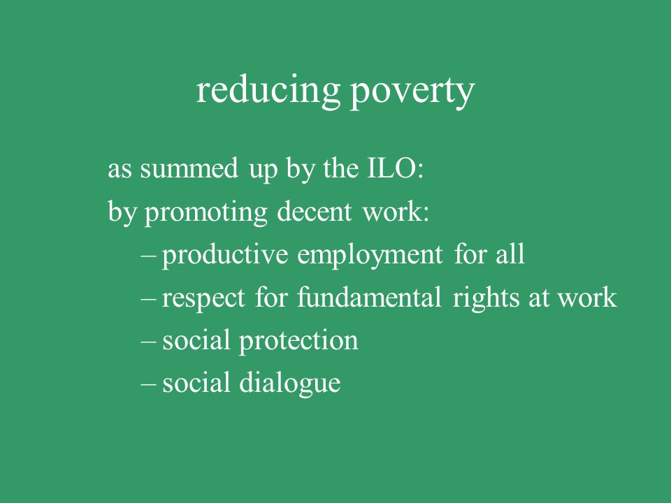 reducing poverty as summed up by the ILO: by promoting decent work: