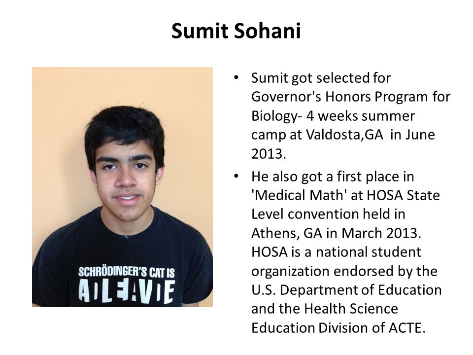 Sumit Sohani Sumit got selected for Governor s Honors Program for Biology- 4 weeks summer camp at Valdosta,GA in June 2013.