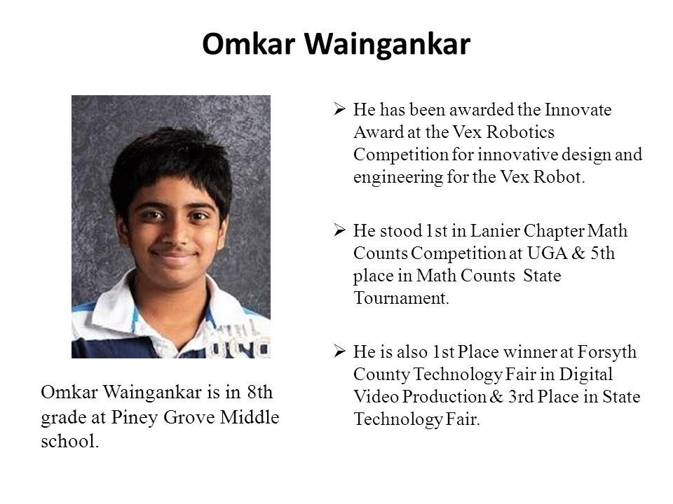Omkar Waingankar He has been awarded the Innovate Award at the Vex Robotics Competition for innovative design and engineering for the Vex Robot.