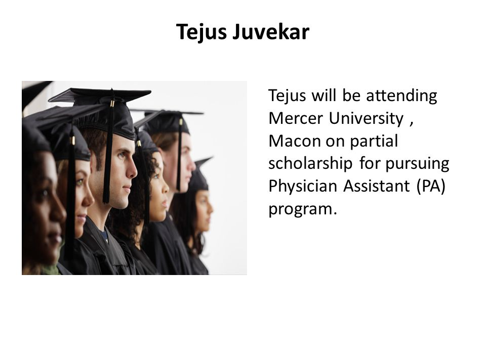Tejus Juvekar Tejus will be attending Mercer University , Macon on partial scholarship for pursuing Physician Assistant (PA) program.