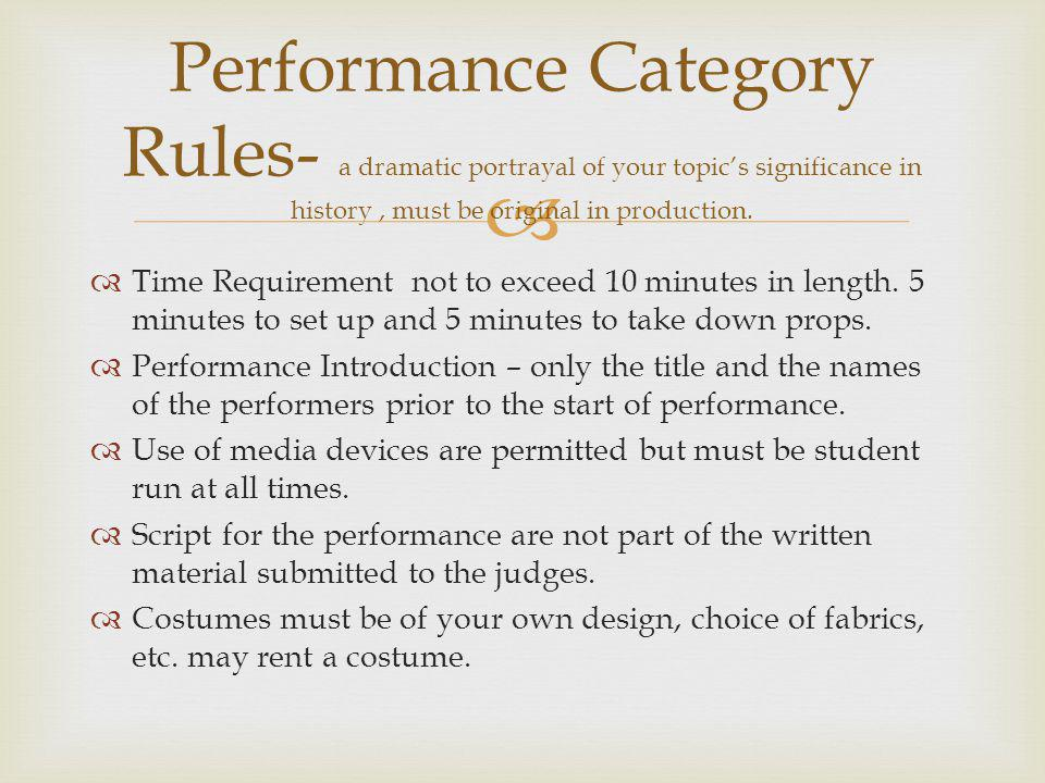Performance Category Rules- a dramatic portrayal of your topic's significance in history , must be original in production.