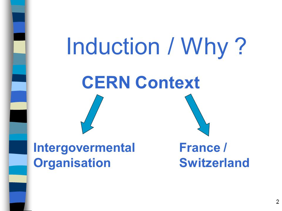Induction / Why CERN Context Intergovermental Organisation France /
