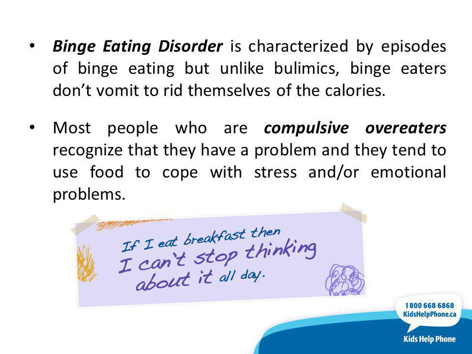 Binge Eating Disorder is characterized by episodes of binge eating but unlike bulimics, binge eaters don't vomit to rid themselves of the calories.
