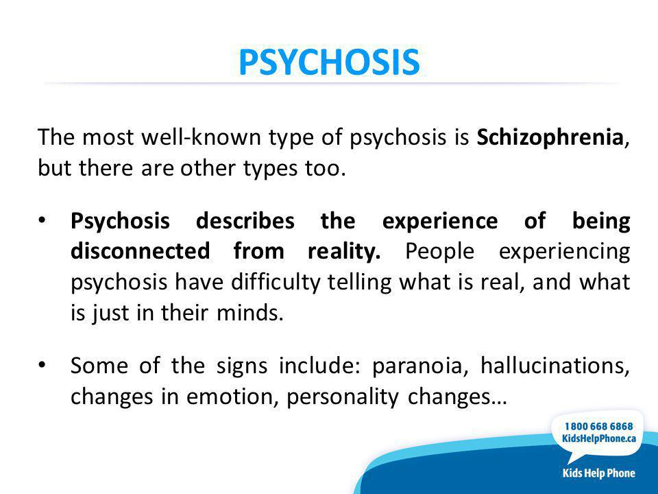 PSYCHOSIS The most well-known type of psychosis is Schizophrenia, but there are other types too.