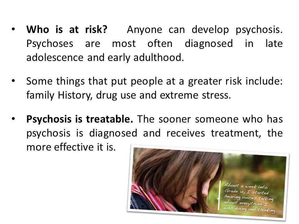 Who is at risk. Anyone can develop psychosis