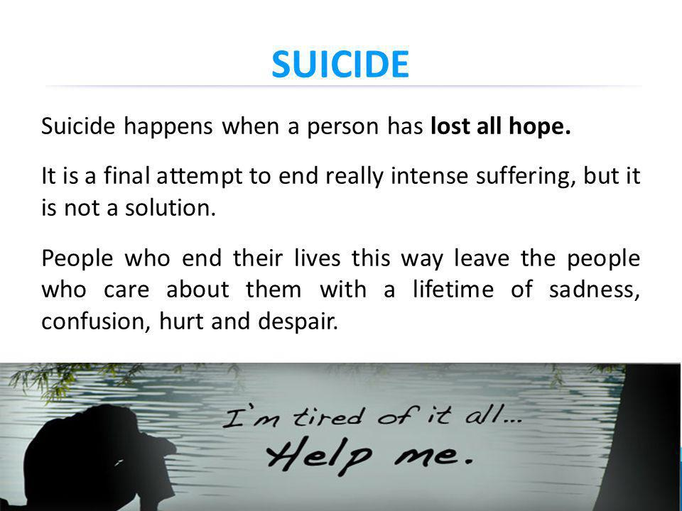 SUICIDE Suicide happens when a person has lost all hope.