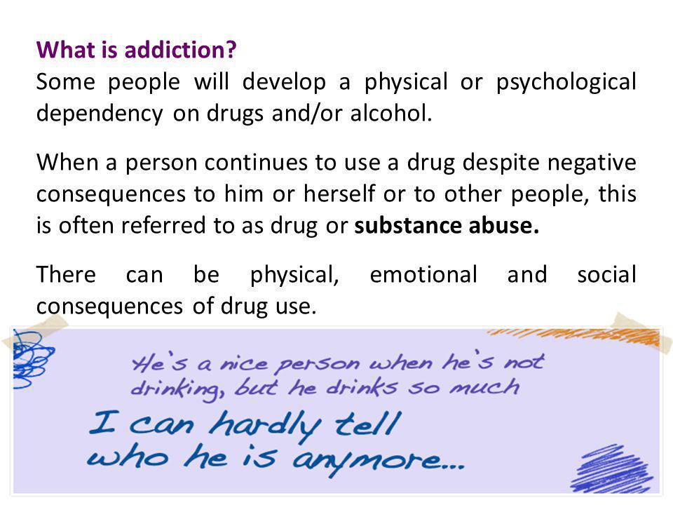 What is addiction Some people will develop a physical or psychological dependency on drugs and/or alcohol.