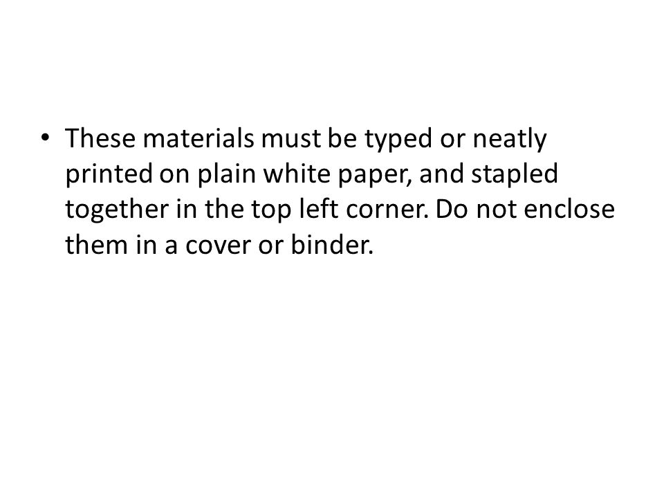 These materials must be typed or neatly printed on plain white paper, and stapled together in the top left corner.
