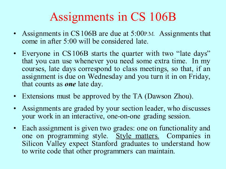 Assignments in CS 106B Assignments in CS 106B are due at 5:00P.M. Assignments that come in after 5:00 will be considered late.