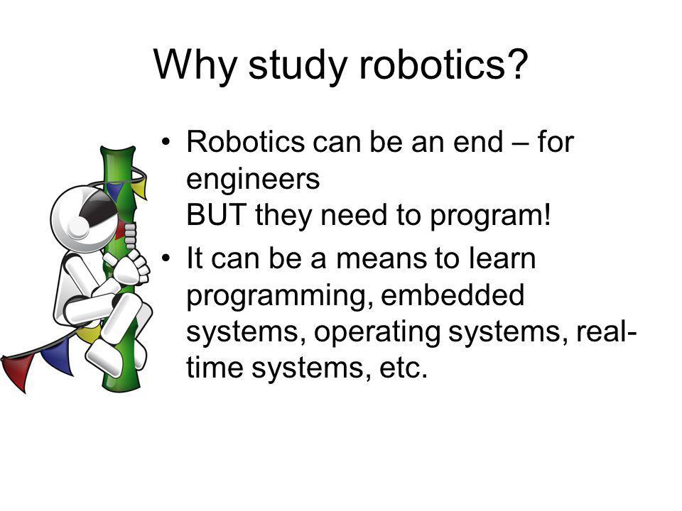 Why study robotics Robotics can be an end – for engineers BUT they need to program!