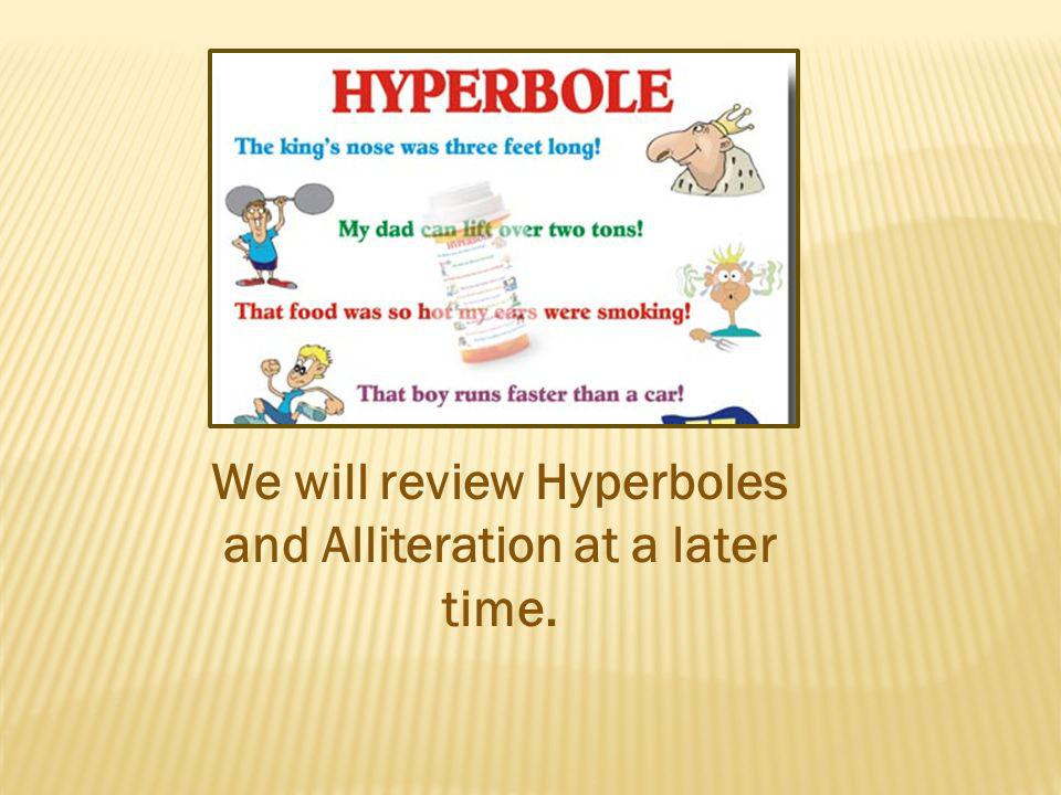 We will review Hyperboles and Alliteration at a later time.