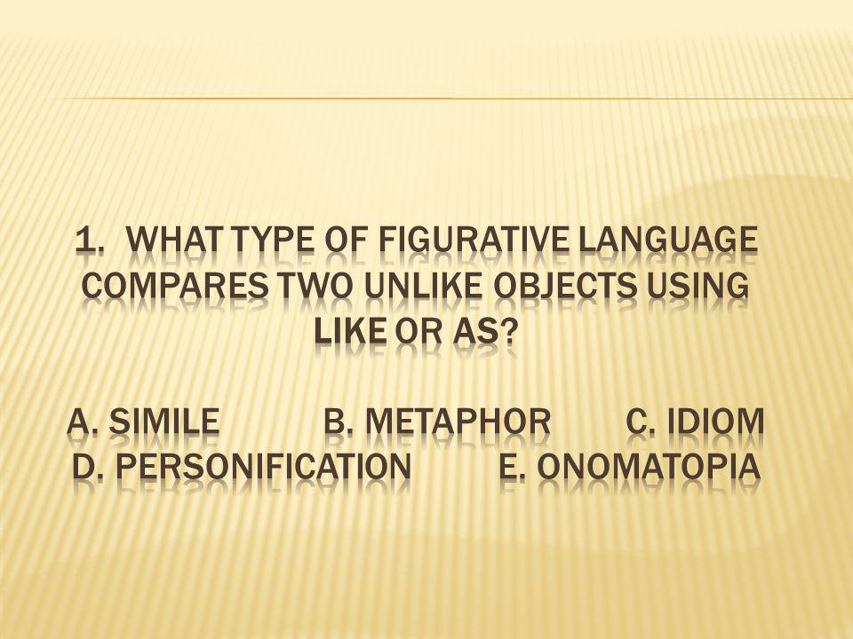 1. What type of figurative language compares two unlike objects using like or as.