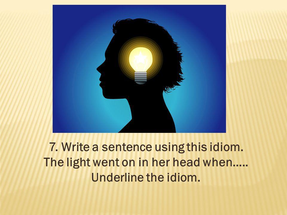 7. Write a sentence using this idiom.