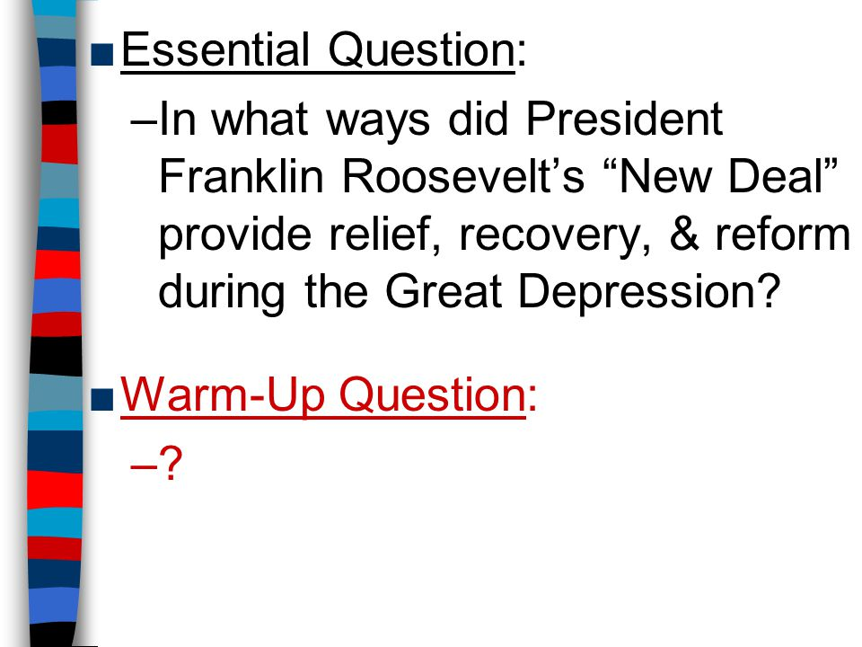 Essential Question: In what ways did President Franklin Roosevelt's New Deal provide relief, recovery, & reform during the Great Depression