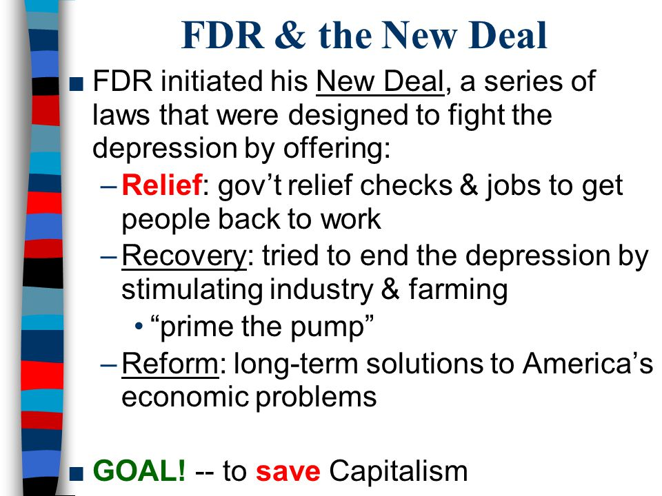 FDR & the New Deal FDR initiated his New Deal, a series of laws that were designed to fight the depression by offering:
