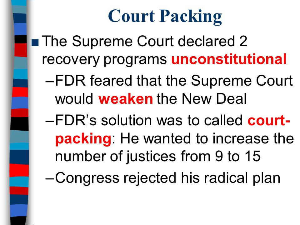 Court Packing The Supreme Court declared 2 recovery programs unconstitutional. FDR feared that the Supreme Court would weaken the New Deal.