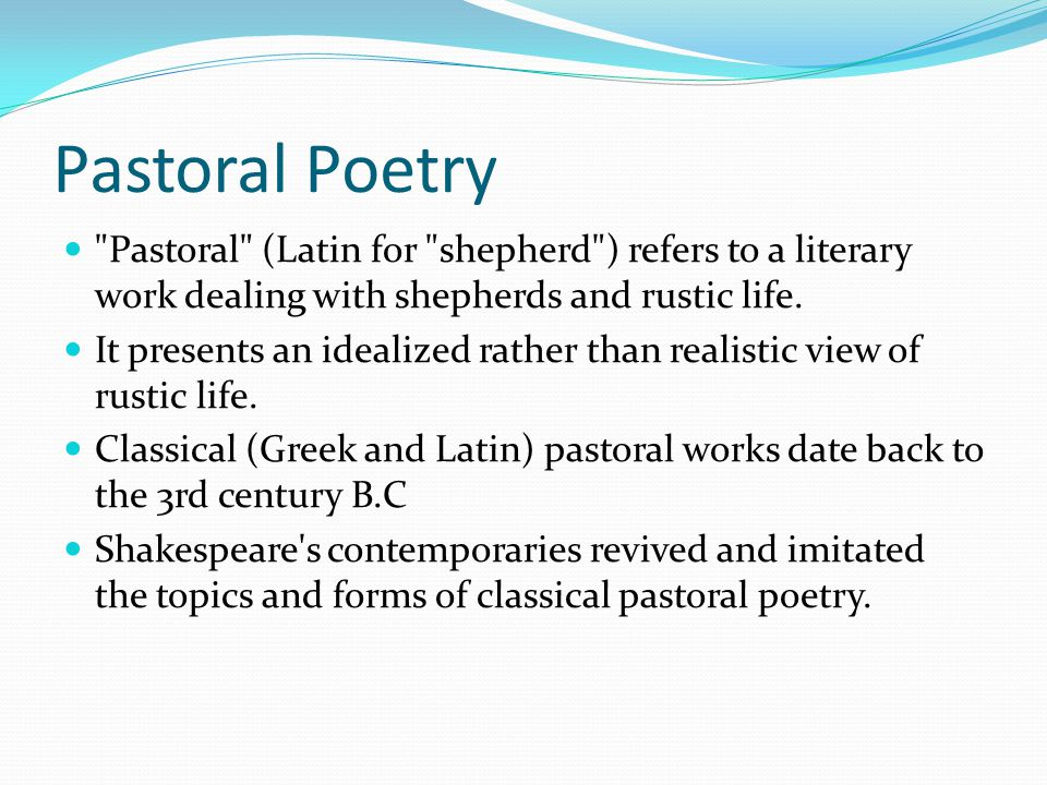 Pastoral Poetry Pastoral (Latin for shepherd ) refers to a literary work dealing with shepherds and rustic life.