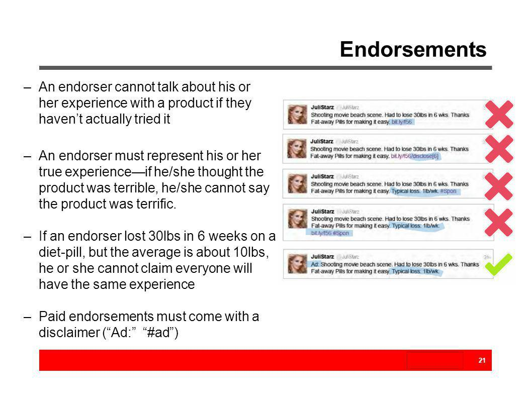 Endorsements An endorser cannot talk about his or her experience with a product if they haven't actually tried it.