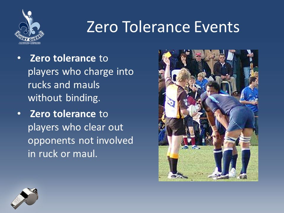 Zero Tolerance Events Zero tolerance to players who charge into rucks and mauls without binding.
