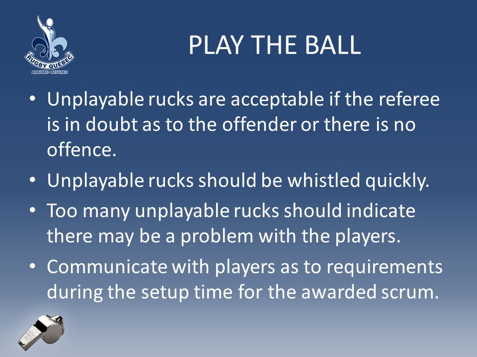 PLAY THE BALL Unplayable rucks are acceptable if the referee is in doubt as to the offender or there is no offence.