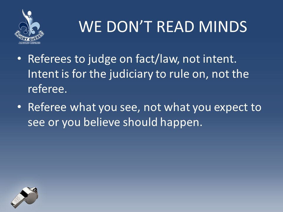 WE DON'T READ MINDS Referees to judge on fact/law, not intent. Intent is for the judiciary to rule on, not the referee.