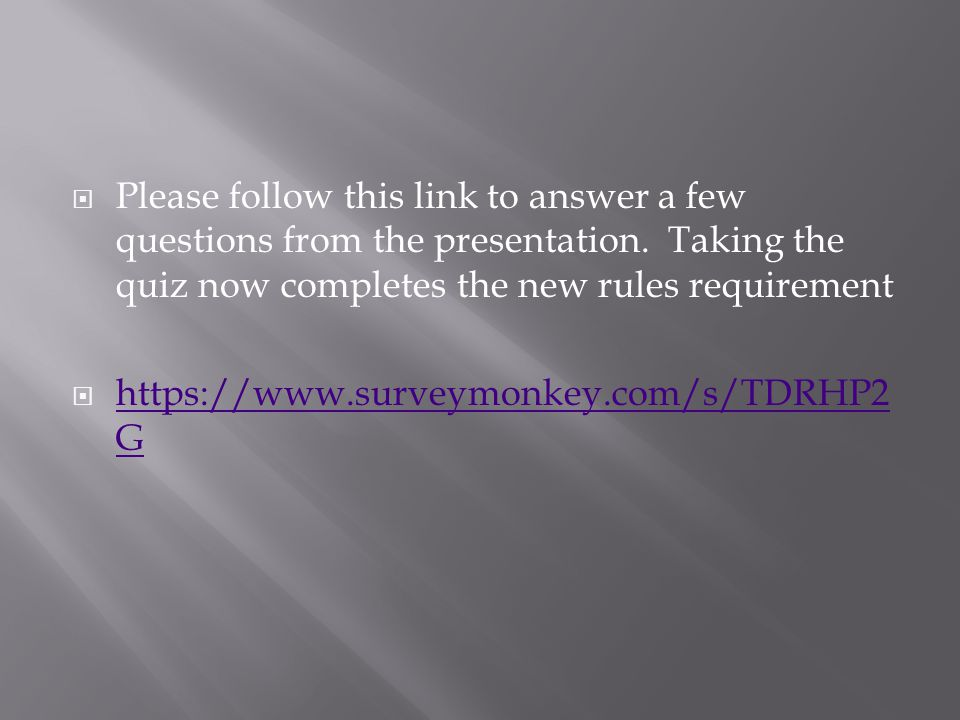 Please follow this link to answer a few questions from the presentation. Taking the quiz now completes the new rules requirement